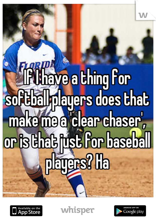 If I have a thing for softball players does that make me a 'clear chaser', or is that just for baseball players? Ha