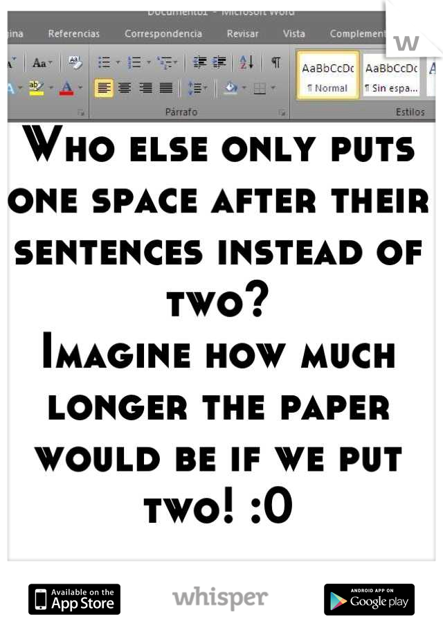 Who else only puts one space after their sentences instead of two?  Imagine how much longer the paper would be if we put two! :0