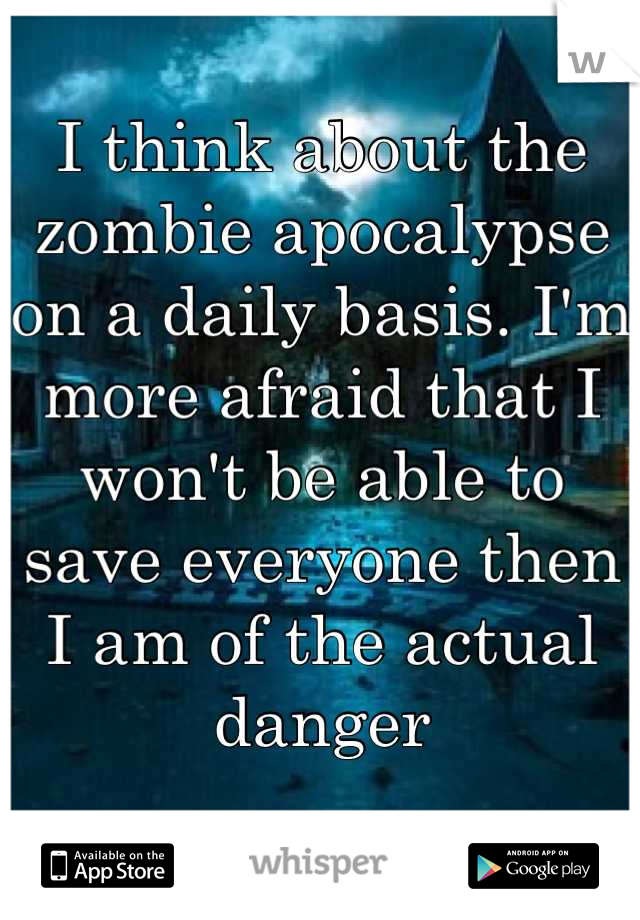 I think about the zombie apocalypse on a daily basis. I'm more afraid that I won't be able to save everyone then I am of the actual danger