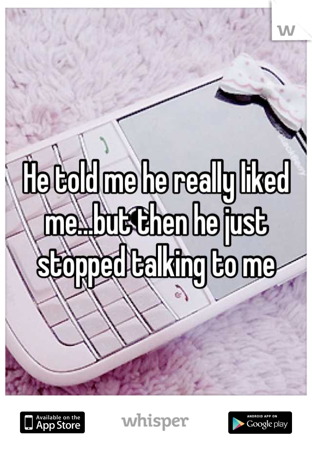 He told me he really liked me...but then he just stopped talking to me