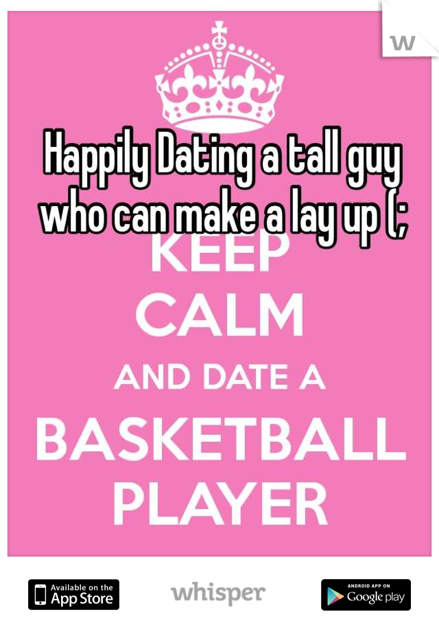 Happily Dating a tall guy who can make a lay up (;