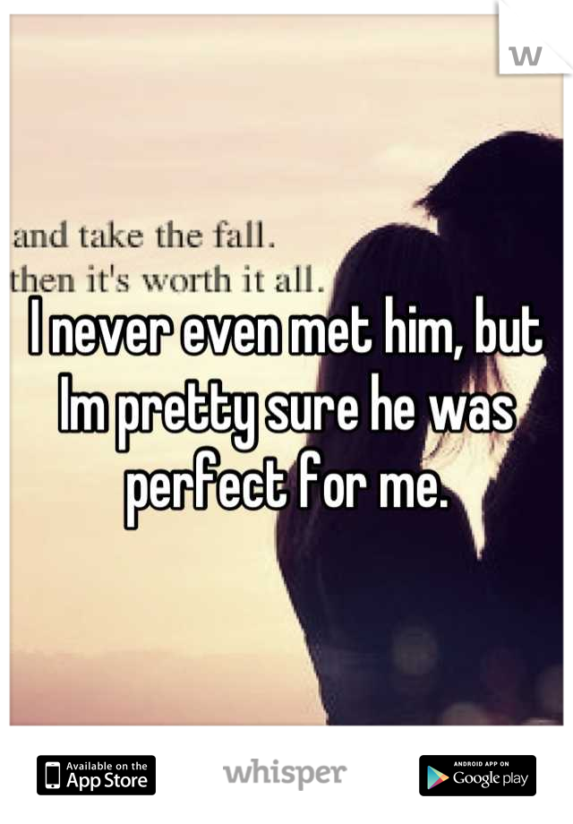 I never even met him, but Im pretty sure he was perfect for me.