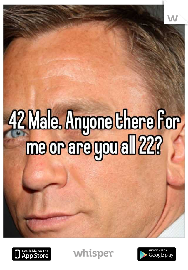 42 Male. Anyone there for me or are you all 22?