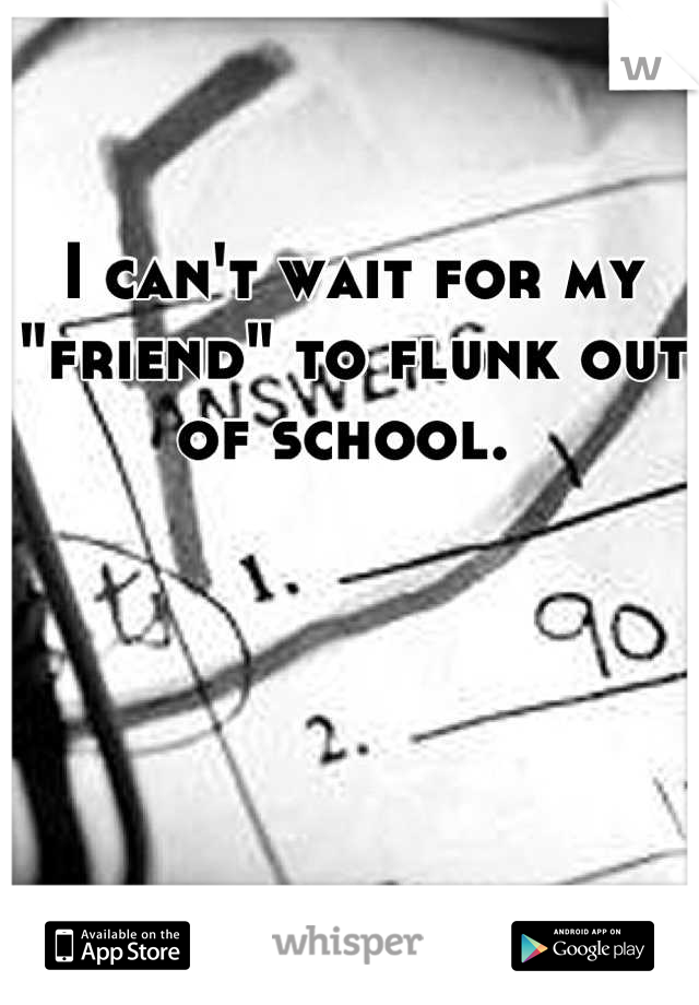 """I can't wait for my """"friend"""" to flunk out of school."""