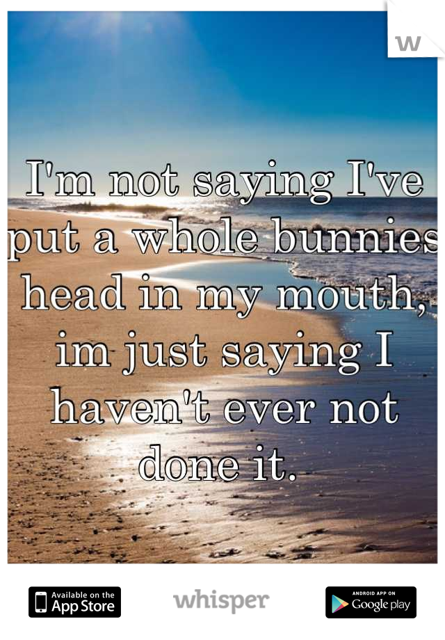 I'm not saying I've put a whole bunnies head in my mouth, im just saying I haven't ever not done it.