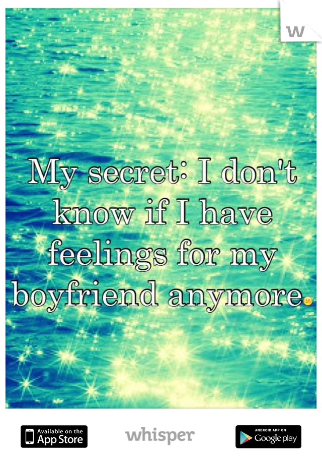 My secret: I don't know if I have feelings for my boyfriend anymore😕