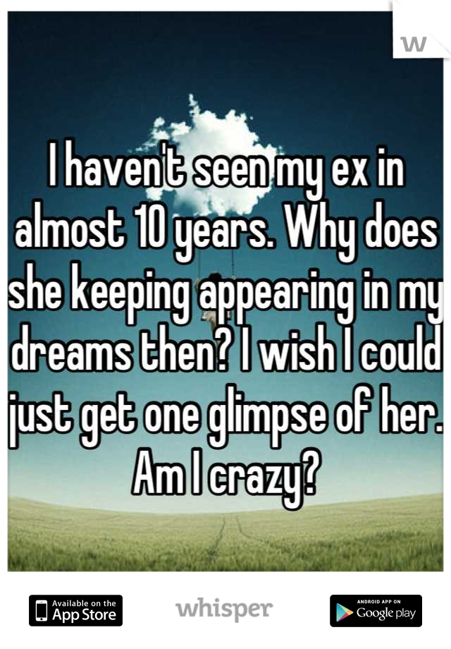 I haven't seen my ex in almost 10 years. Why does she keeping appearing in my dreams then? I wish I could just get one glimpse of her. Am I crazy?