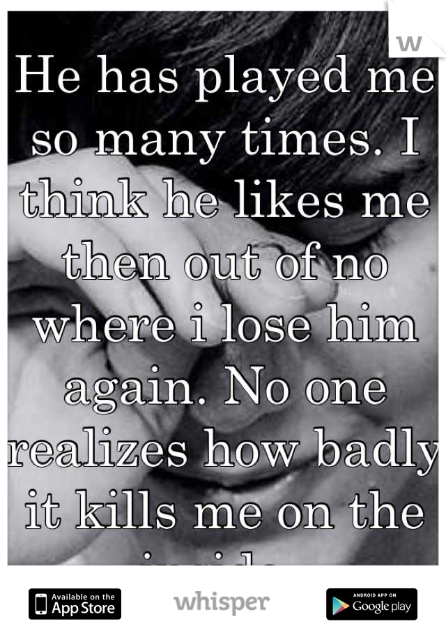 He has played me so many times. I think he likes me then out of no where i lose him again. No one realizes how badly it kills me on the inside.