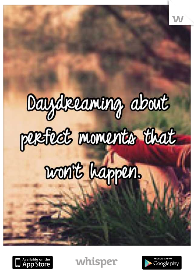 Daydreaming about perfect moments that won't happen.