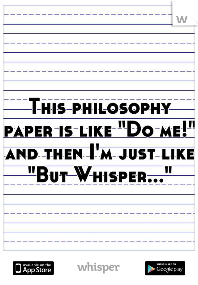 "This philosophy paper is like ""Do me!"" and then I'm just like ""But Whisper..."""