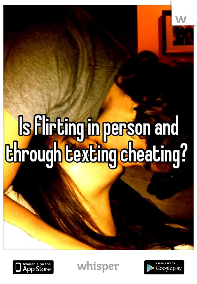 Is flirting in person and through texting cheating?