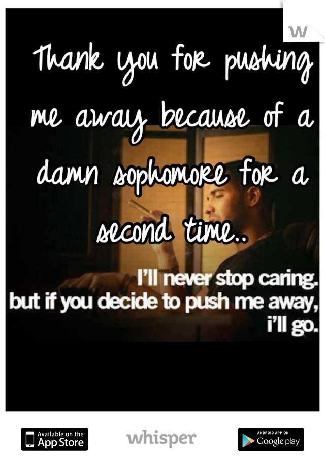 Thank you for pushing me away because of a damn sophomore for a second time..