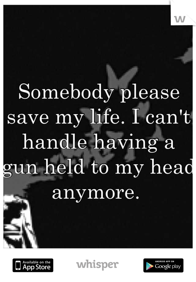 Somebody please save my life. I can't handle having a gun held to my head anymore.