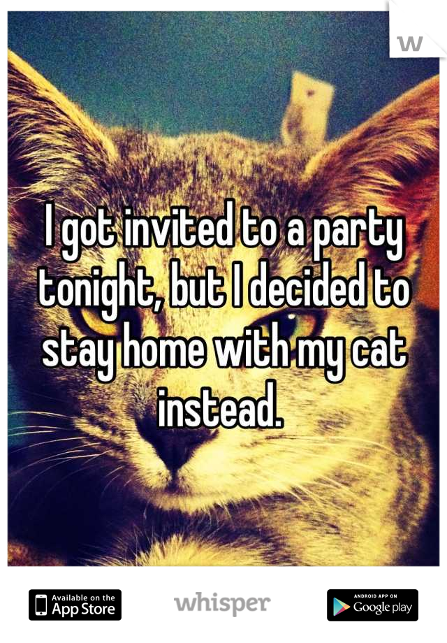 I got invited to a party tonight, but I decided to stay home with my cat instead.