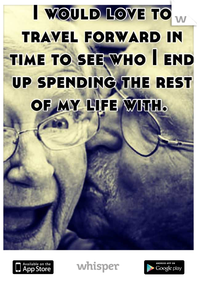 I would love to travel forward in time to see who I end up spending the rest of my life with.