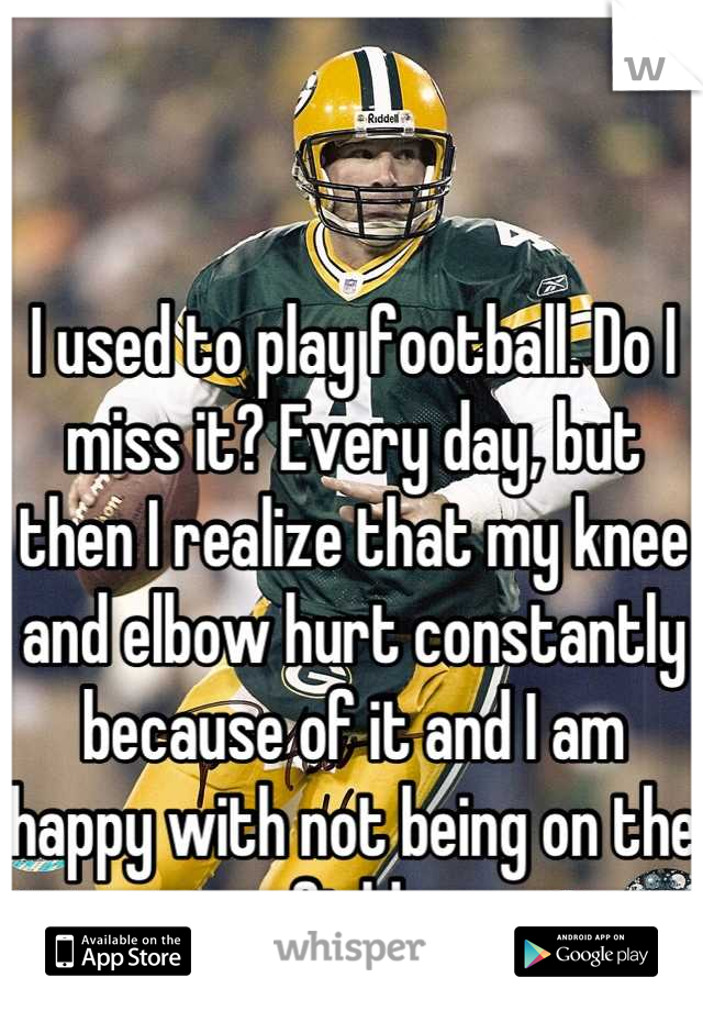 I used to play football. Do I miss it? Every day, but then I realize that my knee and elbow hurt constantly because of it and I am happy with not being on the field