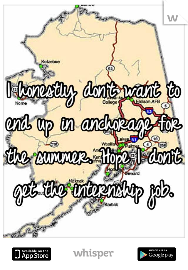 I honestly don't want to end up in anchorage for the summer. Hope I don't get the internship job.