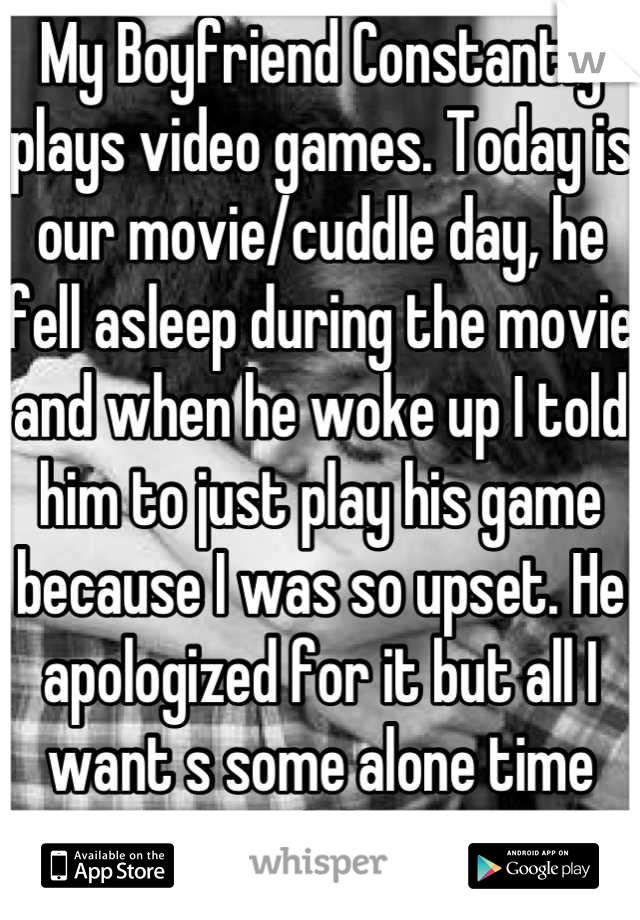 My Boyfriend Constantly plays video games. Today is our movie/cuddle day, he fell asleep during the movie and when he woke up I told him to just play his game because I was so upset. He apologized for it but all I want s some alone time with him