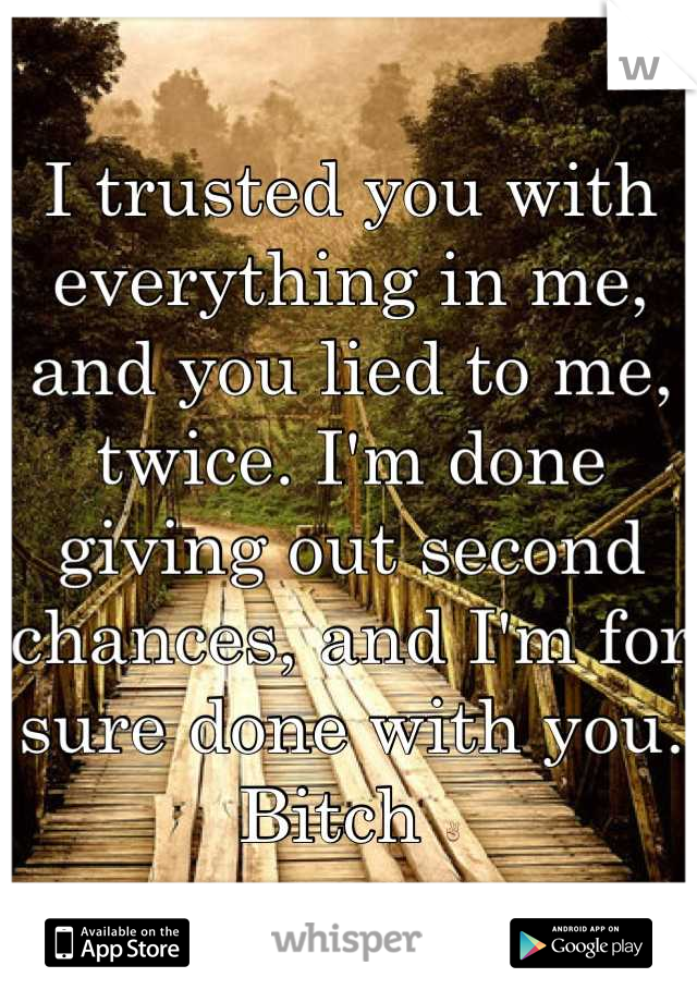 I trusted you with everything in me, and you lied to me, twice. I'm done giving out second chances, and I'm for sure done with you. Bitch ✌