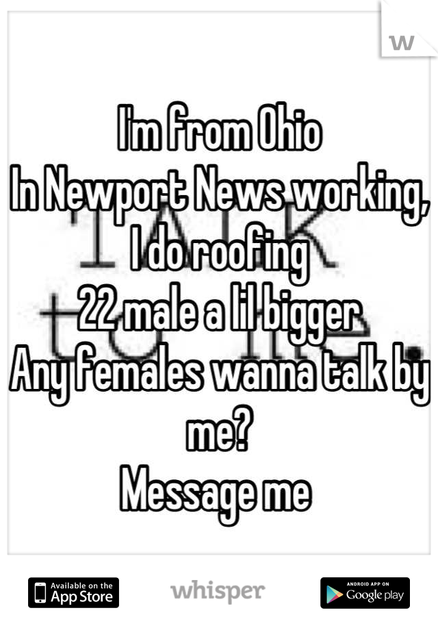 I'm from Ohio  In Newport News working,  I do roofing  22 male a lil bigger  Any females wanna talk by me? Message me