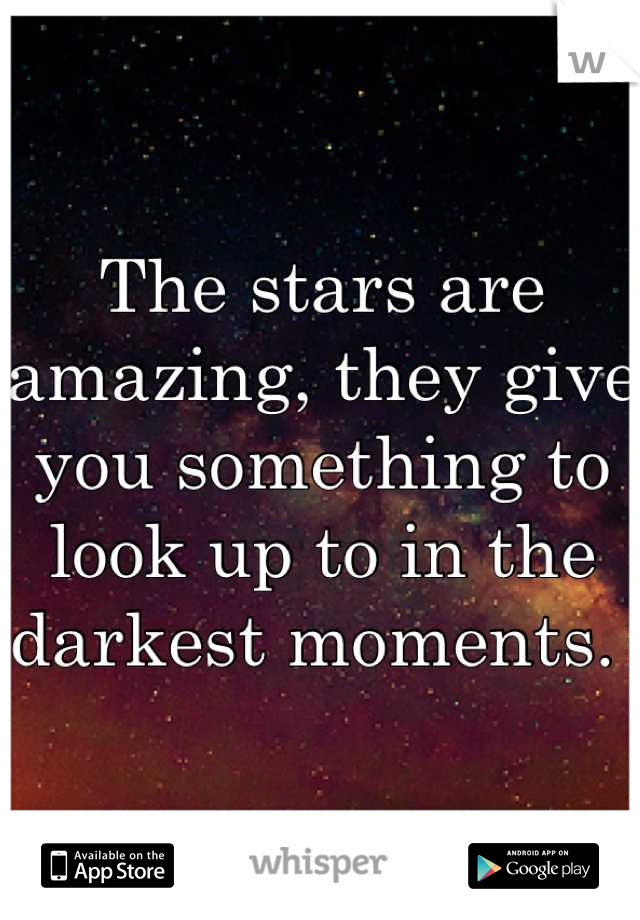 The stars are amazing, they give you something to look up to in the darkest moments.