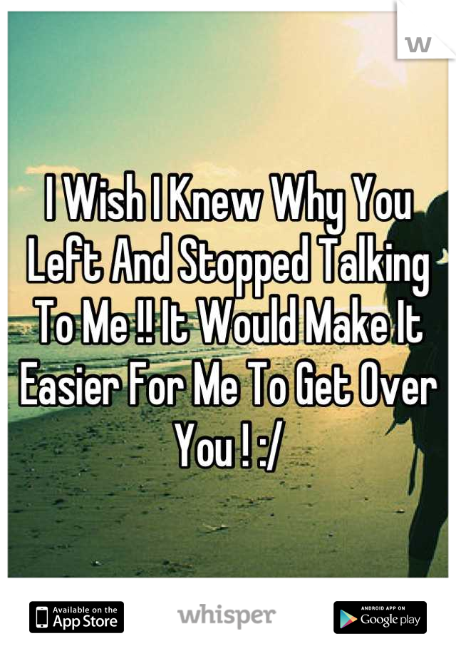 I Wish I Knew Why You Left And Stopped Talking To Me !! It Would Make It Easier For Me To Get Over You ! :/