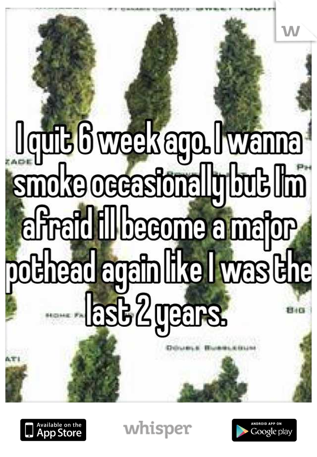 I quit 6 week ago. I wanna smoke occasionally but I'm afraid ill become a major pothead again like I was the last 2 years.