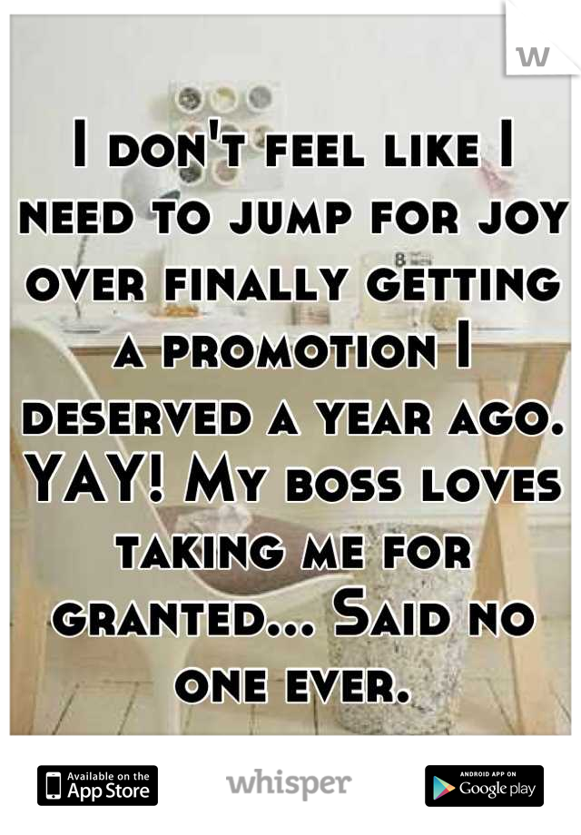 I don't feel like I need to jump for joy over finally getting a promotion I deserved a year ago. YAY! My boss loves taking me for granted... Said no one ever.
