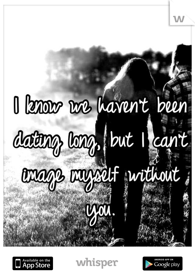 I know we haven't been dating long, but I can't image myself without you.