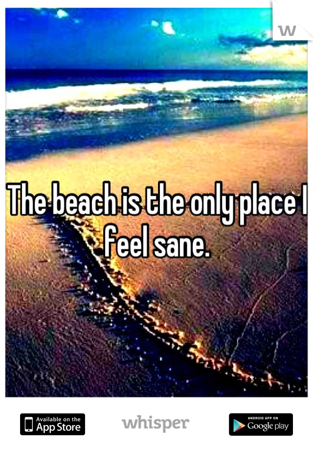 The beach is the only place I feel sane.