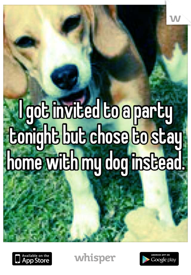 I got invited to a party tonight but chose to stay home with my dog instead.