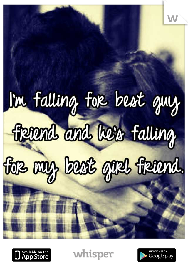 I'm falling for best guy friend and he's falling for my best girl friend.