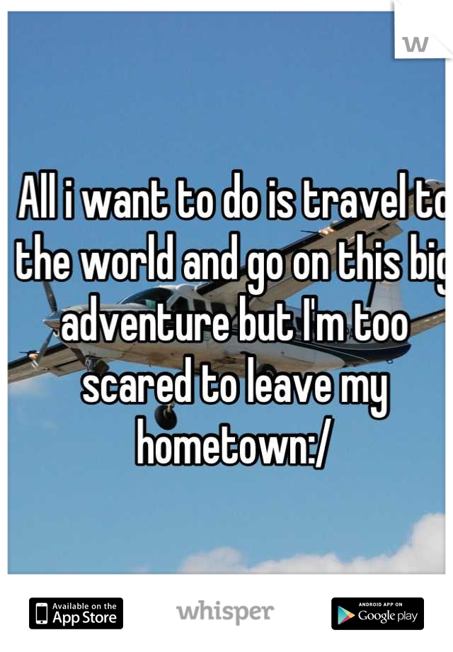 All i want to do is travel to the world and go on this big adventure but I'm too scared to leave my hometown:/