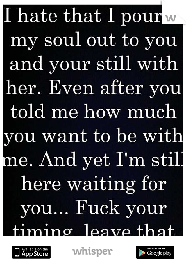 I hate that I poured my soul out to you and your still with her. Even after you told me how much you want to be with me. And yet I'm still here waiting for you... Fuck your timing, leave that bitch..