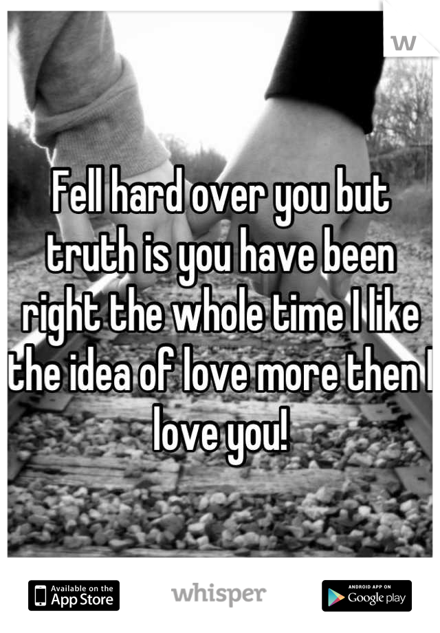 Fell hard over you but truth is you have been right the whole time I like the idea of love more then I love you!
