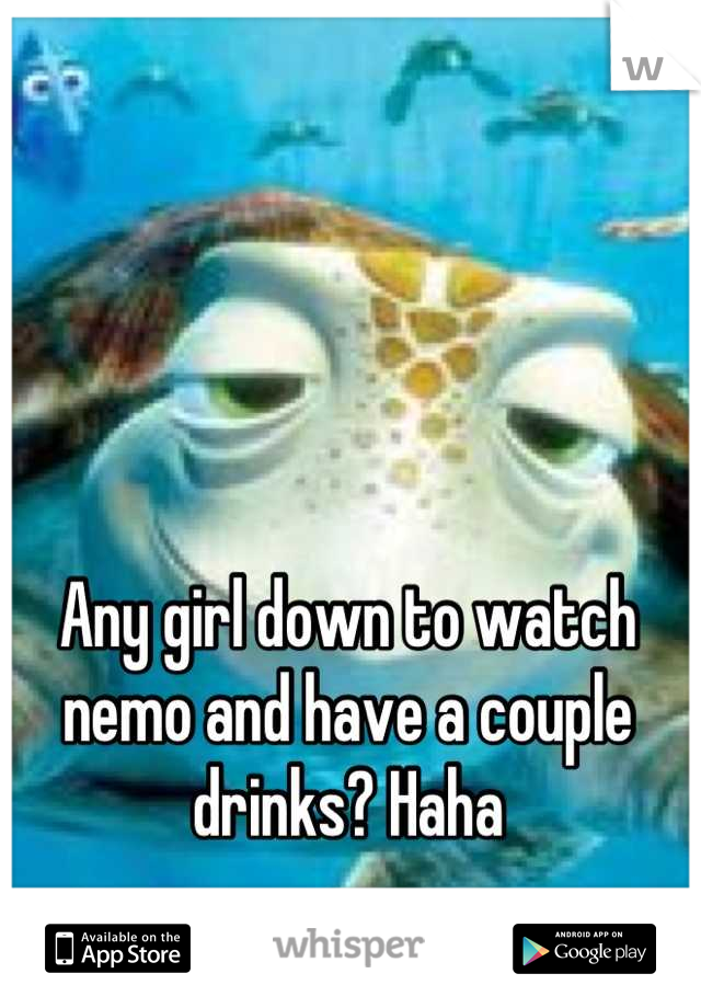 Any girl down to watch nemo and have a couple drinks? Haha