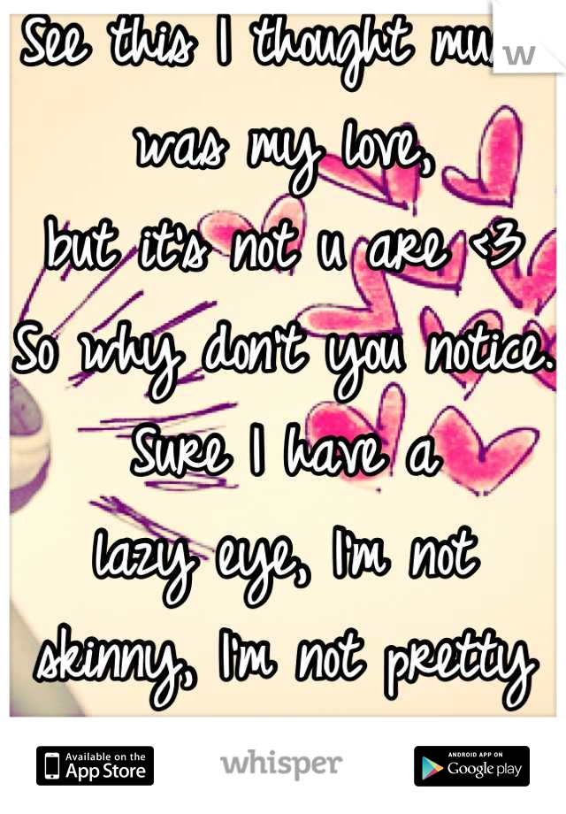 See this I thought music was my love, but it's not u are <3 So why don't you notice. Sure I have a  lazy eye, I'm not skinny, I'm not pretty but That doesn't mean I'm not beautiful on inside