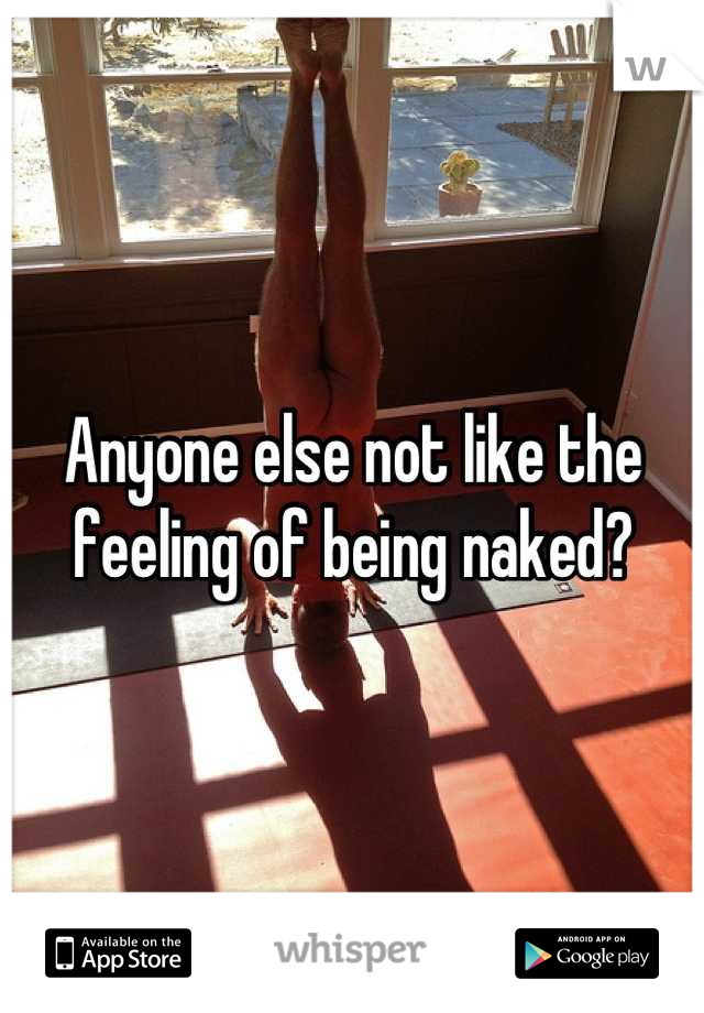Anyone else not like the feeling of being naked?