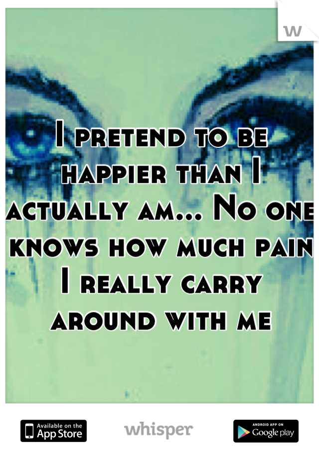 I pretend to be happier than I actually am... No one knows how much pain I really carry around with me