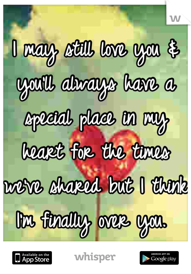 I may still love you & you'll always have a special place in my heart for the times we've shared but I think I'm finally over you.