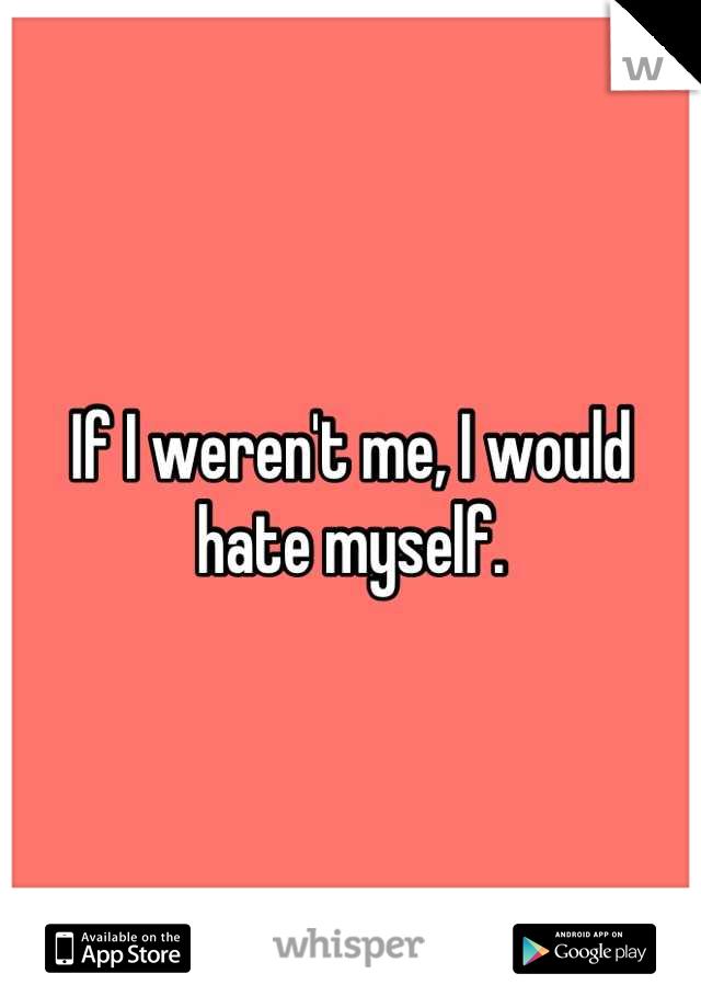 If I weren't me, I would hate myself.