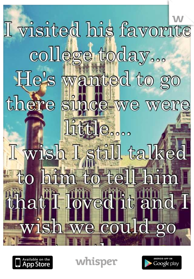I visited his favorite college today... He's wanted to go there since we were little.... I wish I still talked to him to tell him that I loved it and I wish we could go together.