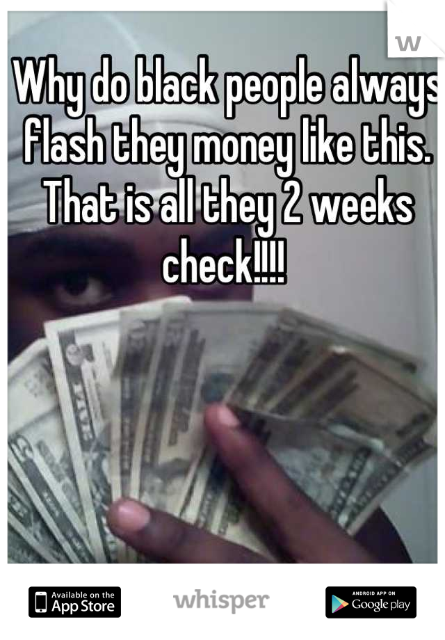 Why do black people always flash they money like this. That is all they 2 weeks check!!!!