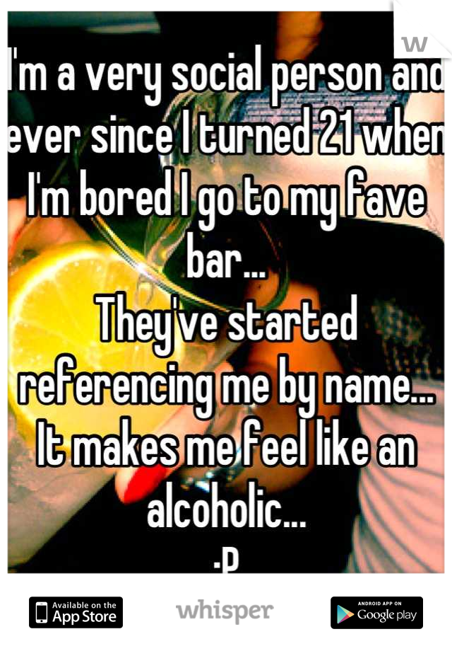 I'm a very social person and ever since I turned 21 when I'm bored I go to my fave bar... They've started referencing me by name... It makes me feel like an alcoholic... :P