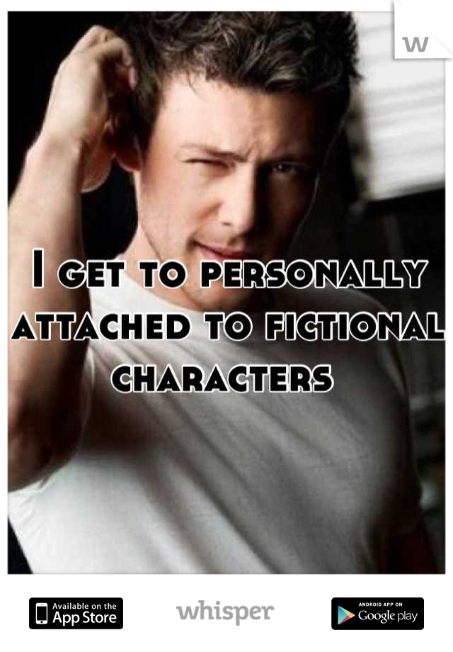 I get to personally attached to fictional characters
