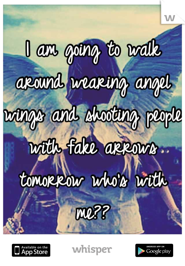 I am going to walk around wearing angel wings and shooting people with fake arrows tomorrow who's with me??