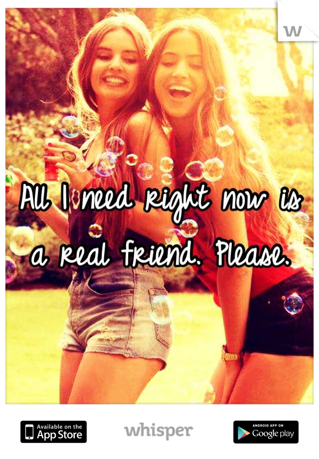 All I need right now is a real friend. Please.
