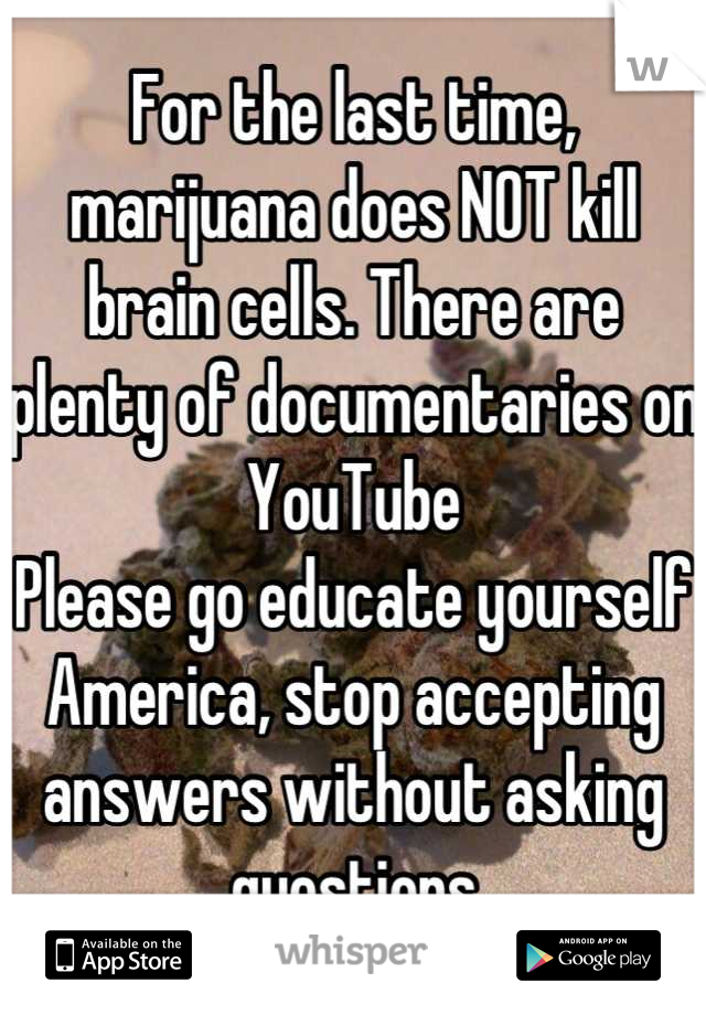 For the last time, marijuana does NOT kill brain cells. There are plenty of documentaries on YouTube  Please go educate yourself America, stop accepting answers without asking questions
