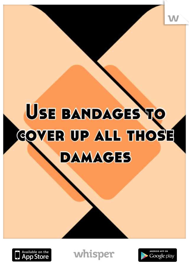Use bandages to cover up all those damages