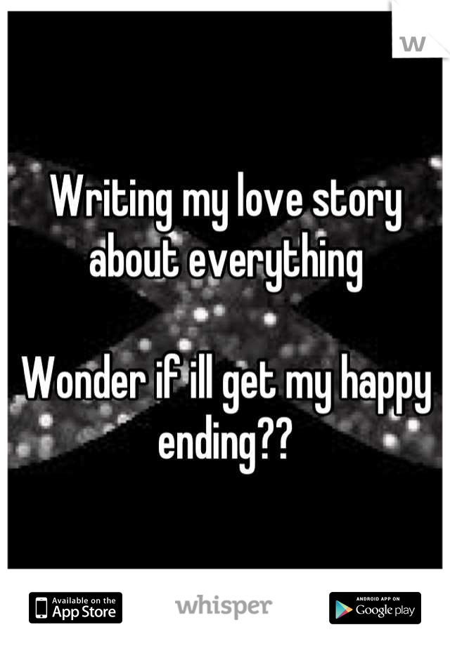 Writing my love story about everything   Wonder if ill get my happy ending??